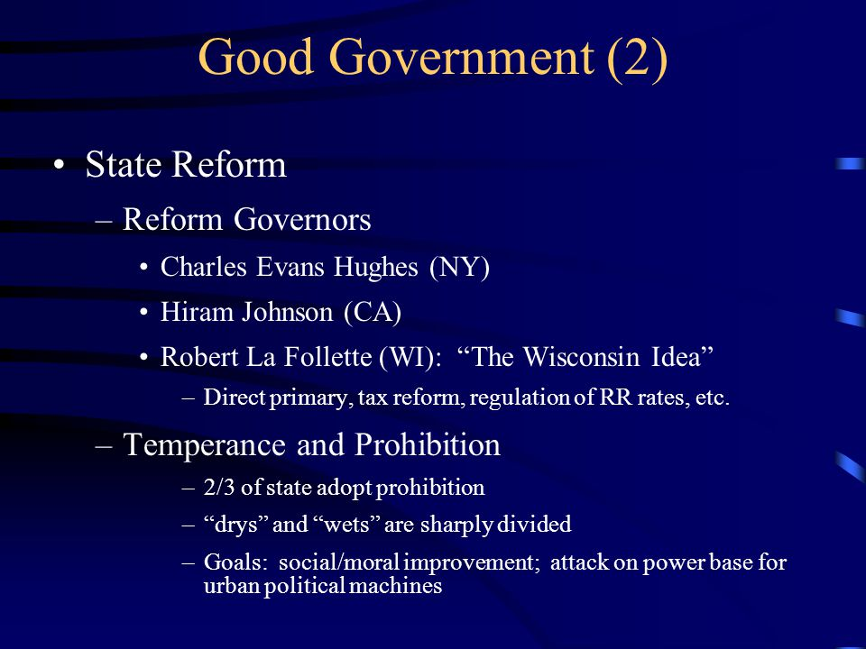 State Reform –Reform Governors Charles Evans Hughes (NY) Hiram Johnson (CA) Robert La Follette (WI): The Wisconsin Idea –Direct primary, tax reform, regulation of RR rates, etc.