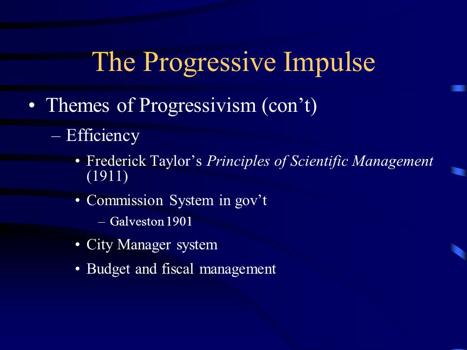 The Progressive Impulse Themes of Progressivism (con't) –Efficiency Frederick Taylor's Principles of Scientific Management (1911) Commission System in gov't –Galveston 1901 City Manager system Budget and fiscal management