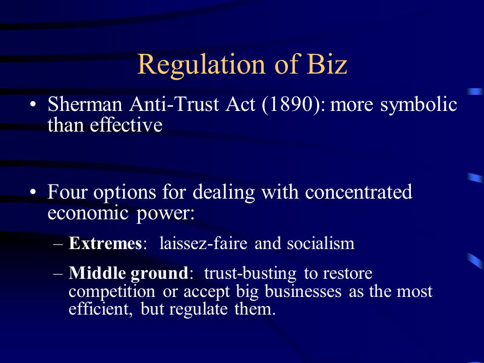 Regulation of Biz Sherman Anti-Trust Act (1890): more symbolic than effective Four options for dealing with concentrated economic power: –Extremes: la