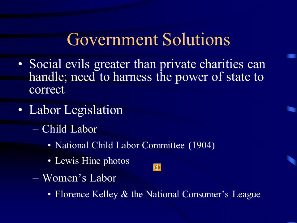 Government Solutions Social evils greater than private charities can handle; need to harness the power of state to correct Labor Legislation –Child Labor National Child Labor Committee (1904) Lewis Hine photos –Women's Labor Florence Kelley & the National Consumer's League