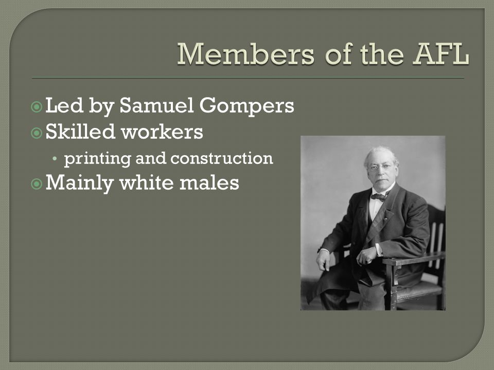  Led by Samuel Gompers  Skilled workers printing and construction  Mainly white males