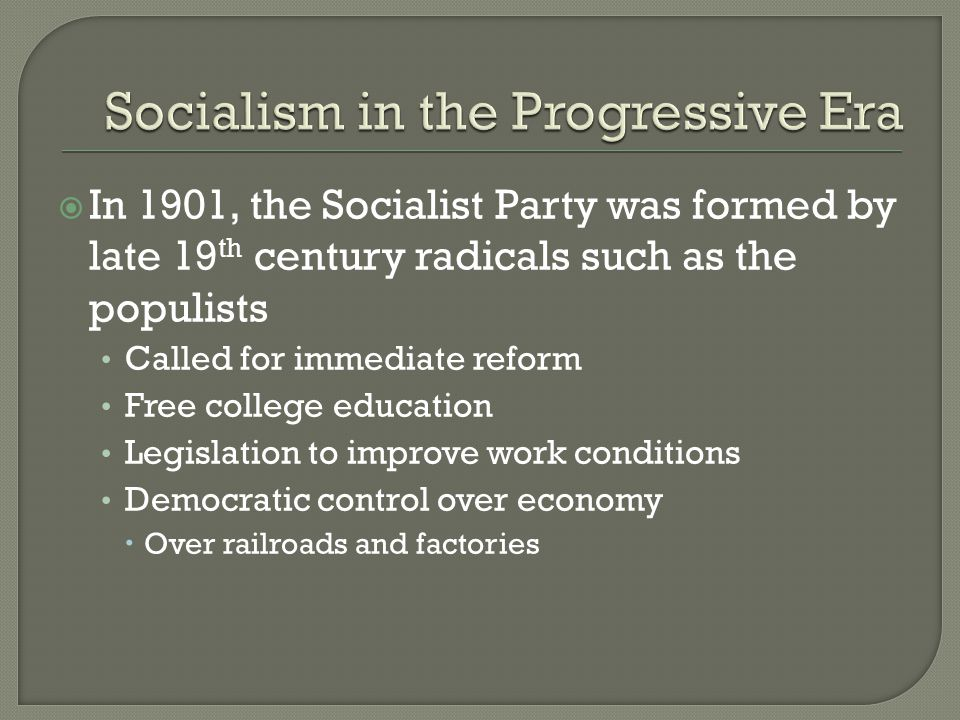  In 1901, the Socialist Party was formed by late 19 th century radicals such as the populists Called for immediate reform Free college education Legislation to improve work conditions Democratic control over economy  Over railroads and factories