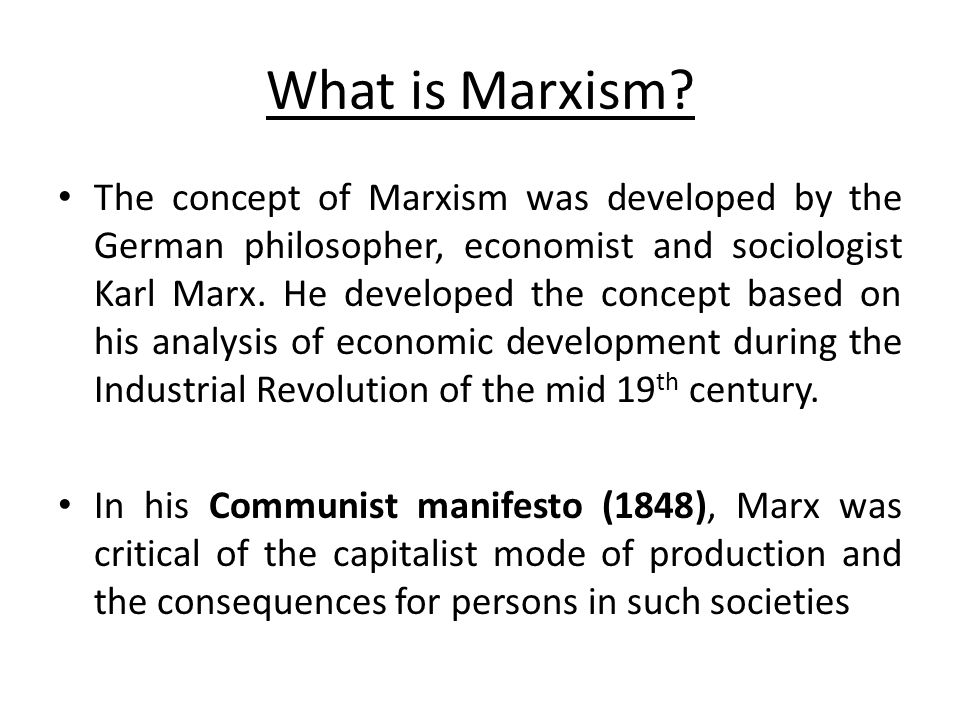 Central Concept of Marxism The central concept of Marxism is the nature of capitalism and its exploitative effects  A capitalist society is one in which large investment of capital is made by a small group of persons for the production of goods, with the aim of maximizing profit.