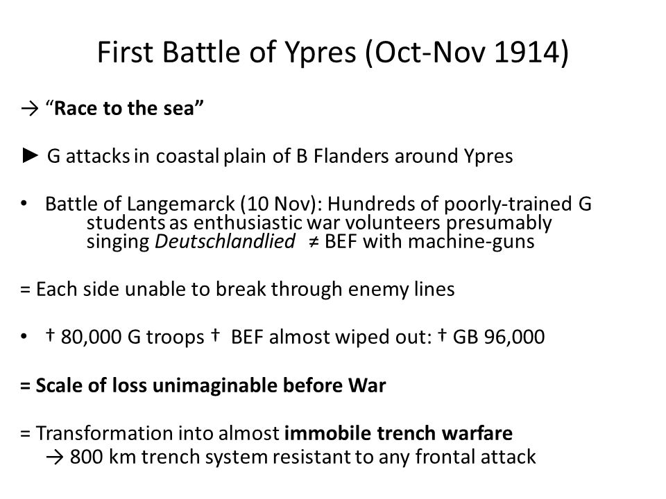 First Battle of Ypres (Oct-Nov 1914) → Race to the sea ► G attacks in coastal plain of B Flanders around Ypres Battle of Langemarck (10 Nov): Hundreds of poorly-trained G students as enthusiastic war volunteers presumably singing Deutschlandlied ≠ BEF with machine-guns = Each side unable to break through enemy lines † 80,000 G troops † BEF almost wiped out: † GB 96,000 = Scale of loss unimaginable before War = Transformation into almost immobile trench warfare → 800 km trench system resistant to any frontal attack