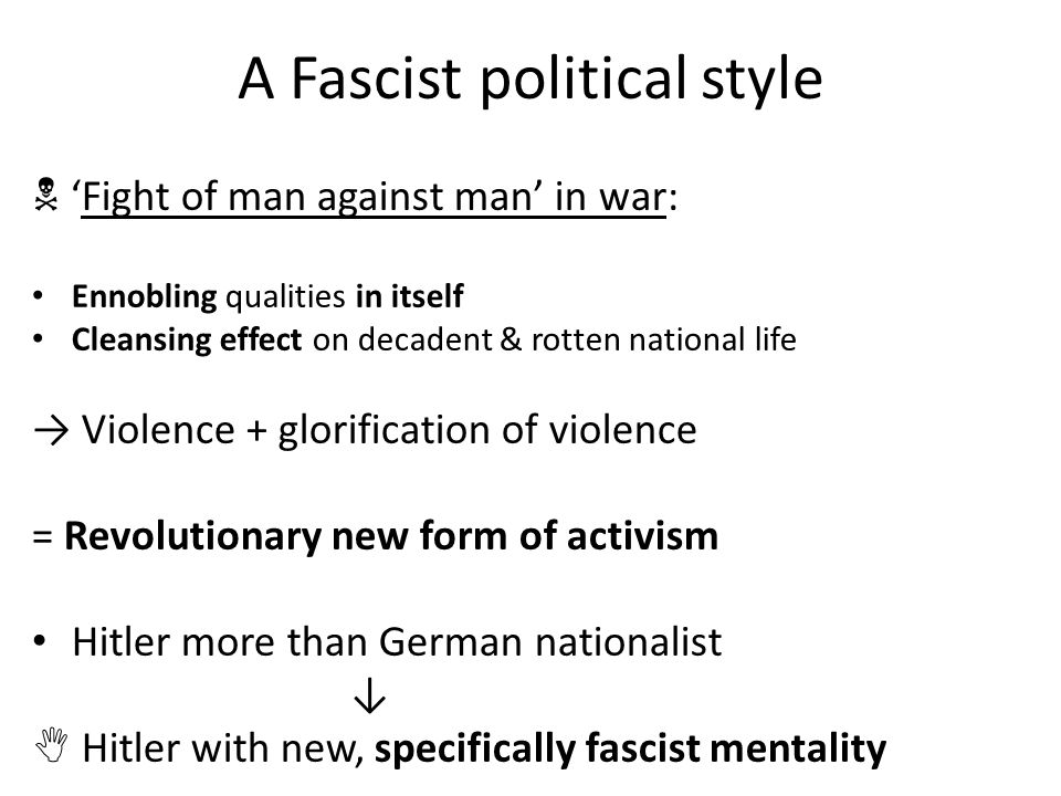 A Fascist political style  'Fight of man against man' in war: Ennobling qualities in itself Cleansing effect on decadent & rotten national life → Violence + glorification of violence = Revolutionary new form of activism Hitler more than German nationalist ↓  Hitler with new, specifically fascist mentality