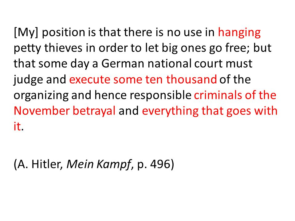 [My] position is that there is no use in hanging petty thieves in order to let big ones go free; but that some day a German national court must judge and execute some ten thousand of the organizing and hence responsible criminals of the November betrayal and everything that goes with it.
