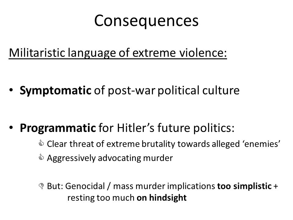 Consequences Militaristic language of extreme violence: Symptomatic of post-war political culture Programmatic for Hitler's future politics:  Clear threat of extreme brutality towards alleged 'enemies'  Aggressively advocating murder  But: Genocidal / mass murder implications too simplistic + resting too much on hindsight