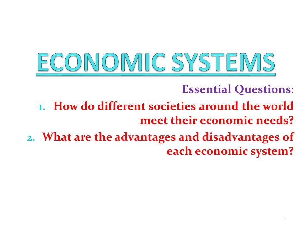 Essential Questions: 1. How do different societies around the world meet their economic needs? 2. What are the advantages and disadvantages of each ec