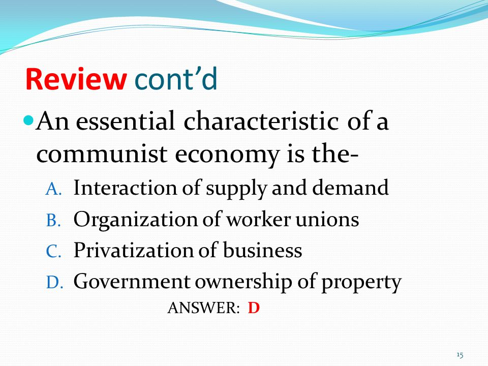 Review cont'd An essential characteristic of a communist economy is the- A. Interaction of supply and demand B. Organization of worker unions C. Priva
