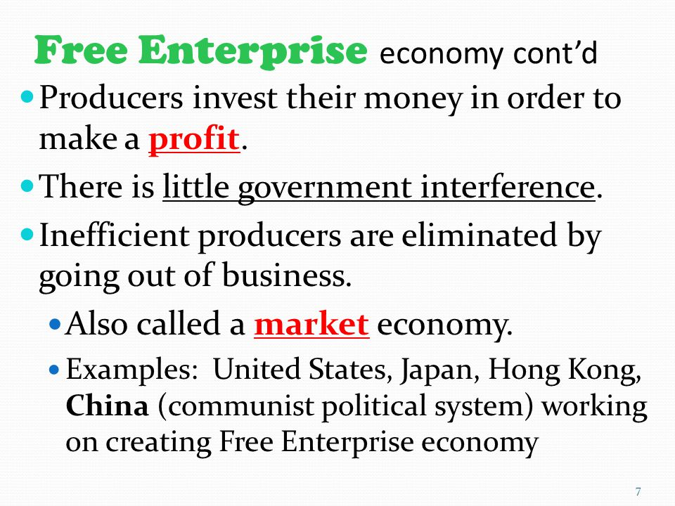 Free Enterprise economy cont'd Producers invest their money in order to make a profit. There is little government interference. Inefficient producers