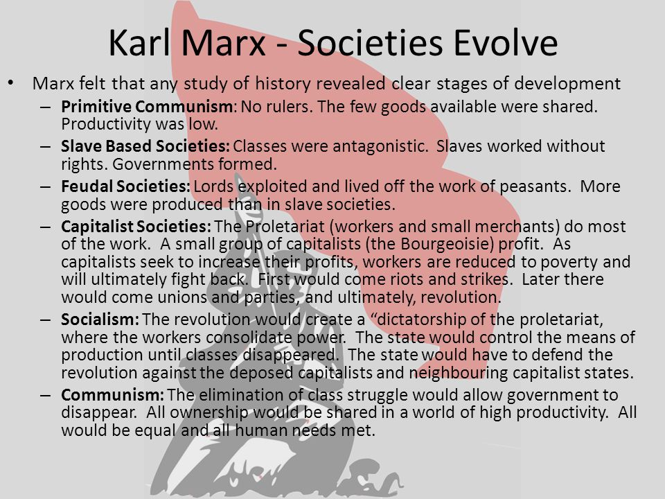 Karl Marx - Societies Evolve Marx felt that any study of history revealed clear stages of development – Primitive Communism: No rulers.
