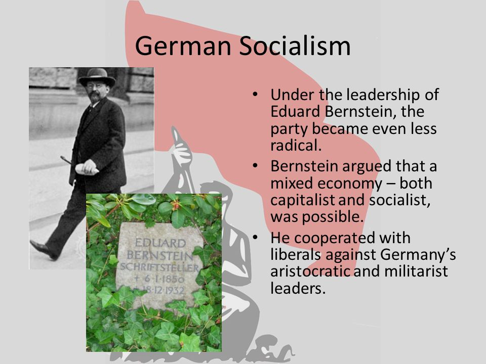 German Socialism Under the leadership of Eduard Bernstein, the party became even less radical.