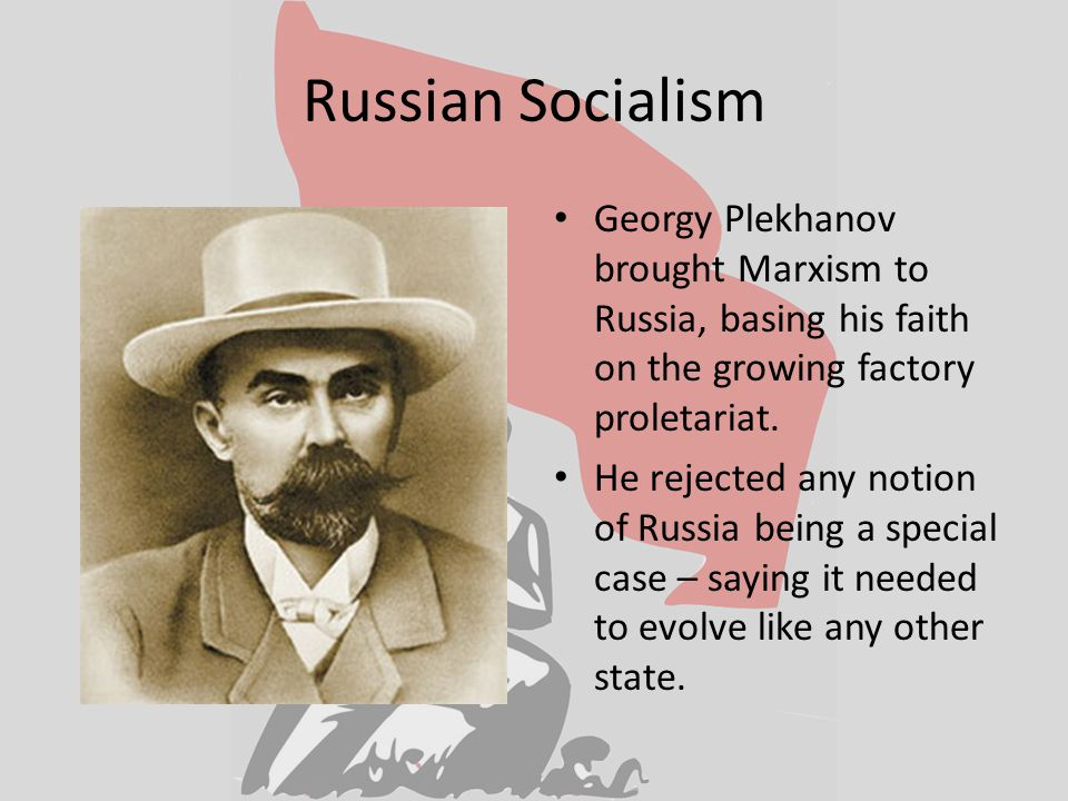 Russian Socialism Georgy Plekhanov brought Marxism to Russia, basing his faith on the growing factory proletariat.