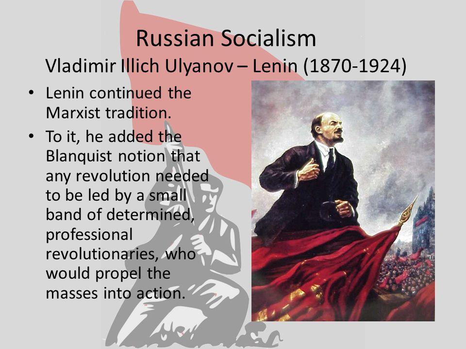 Russian Socialism Vladimir Illich Ulyanov – Lenin (1870-1924) Lenin continued the Marxist tradition.