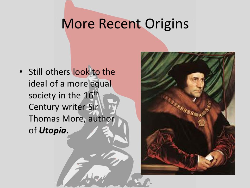 More Recent Origins Still others look to the ideal of a more equal society in the 16 th Century writer Sir Thomas More, author of Utopia.