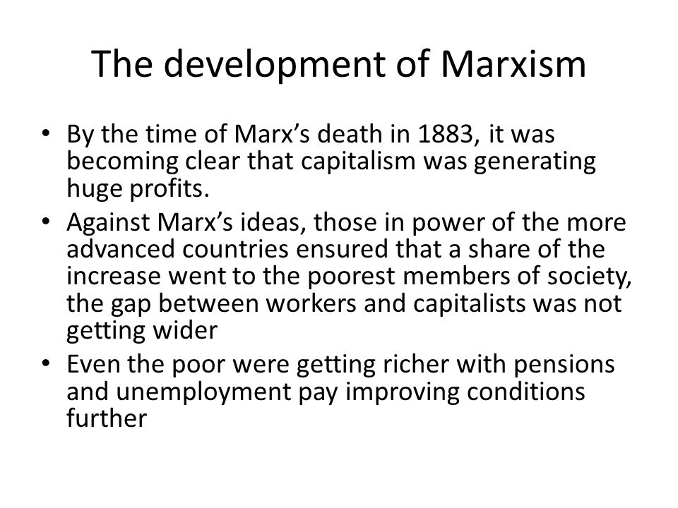 The development of Marxism By the time of Marx's death in 1883, it was becoming clear that capitalism was generating huge profits. Against Marx's idea