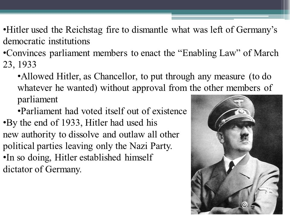 Hitler used the Reichstag fire to dismantle what was left of Germany's democratic institutions Convinces parliament members to enact the Enabling Law of March 23, 1933 Allowed Hitler, as Chancellor, to put through any measure (to do whatever he wanted) without approval from the other members of parliament Parliament had voted itself out of existence By the end of 1933, Hitler had used his new authority to dissolve and outlaw all other political parties leaving only the Nazi Party.
