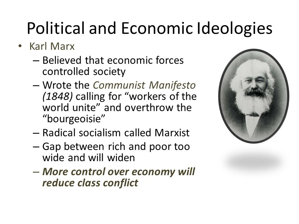 Political and Economic Ideologies Karl Marx – Believed that economic forces controlled society – Wrote the Communist Manifesto (1848) calling for workers of the world unite and overthrow the bourgeoisie – Radical socialism called Marxist – Gap between rich and poor too wide and will widen – More control over economy will reduce class conflict