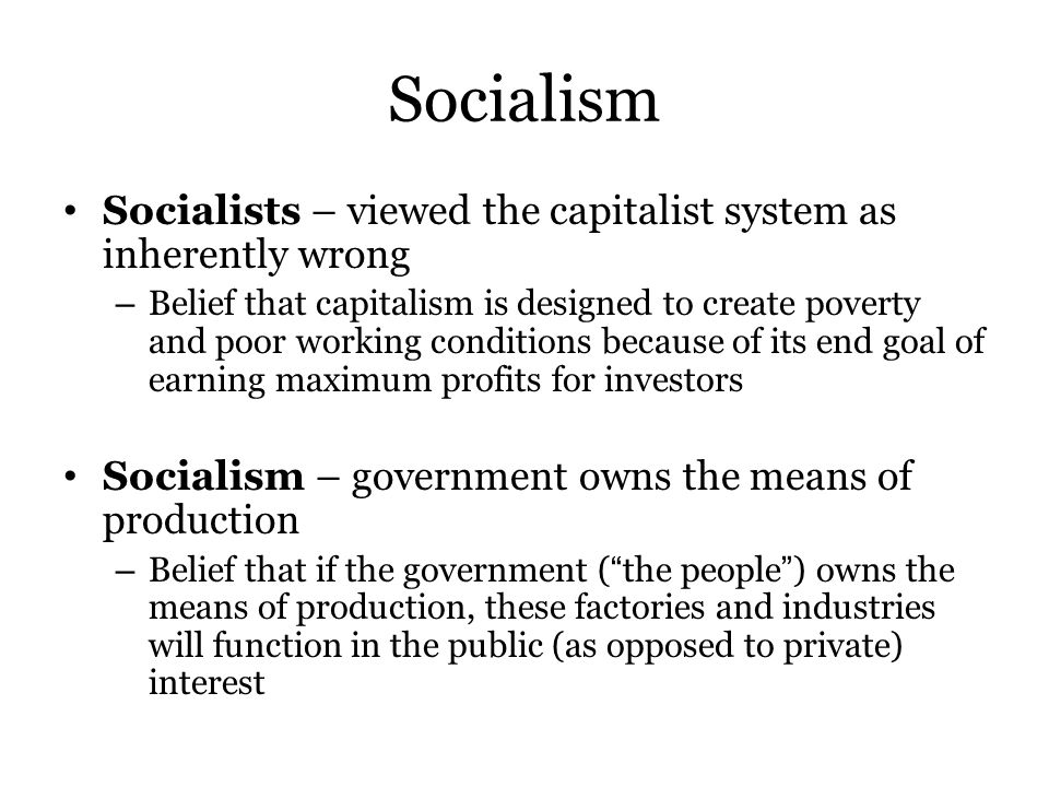 Socialism Socialists – viewed the capitalist system as inherently wrong – Belief that capitalism is designed to create poverty and poor working conditions because of its end goal of earning maximum profits for investors Socialism – government owns the means of production – Belief that if the government ( the people ) owns the means of production, these factories and industries will function in the public (as opposed to private) interest