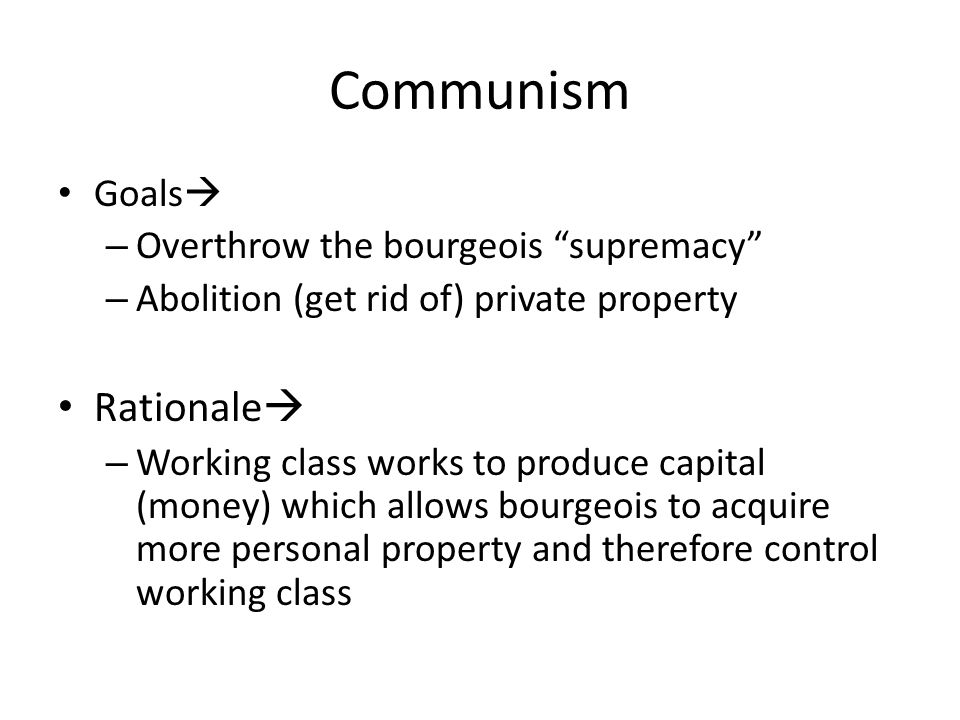 Communism Goals  – Overthrow the bourgeois supremacy – Abolition (get rid of) private property Rationale  – Working class works to produce capital (money) which allows bourgeois to acquire more personal property and therefore control working class