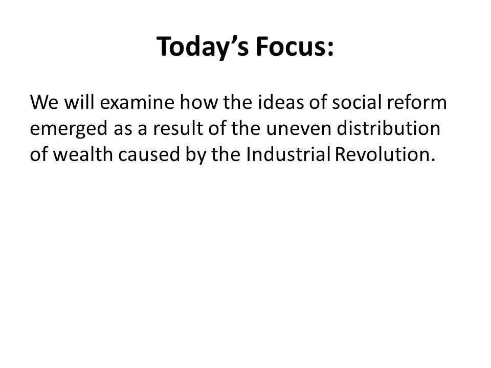 Today's Focus: We will examine how the ideas of social reform emerged as a result of the uneven distribution of wealth caused by the Industrial Revolution.