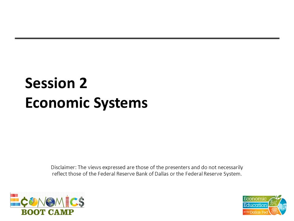 Session 2 Economic Systems Disclaimer: The views expressed are those of the presenters and do not necessarily reflect those of the Federal Reserve Ban