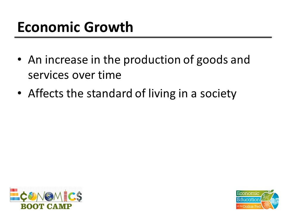 Economic Growth An increase in the production of goods and services over time Affects the standard of living in a society