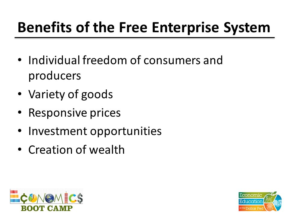 Benefits of the Free Enterprise System Individual freedom of consumers and producers Variety of goods Responsive prices Investment opportunities Creat