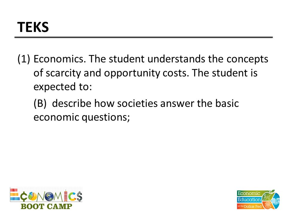 TEKS (1)Economics. The student understands the concepts of scarcity and opportunity costs. The student is expected to: (B) describe how societies answ