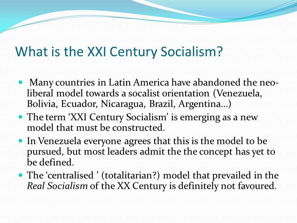 What is the XXI Century Socialism? Many countries in Latin America have abandoned the neo- liberal model towards a socalist orientation (Venezuela, Bo