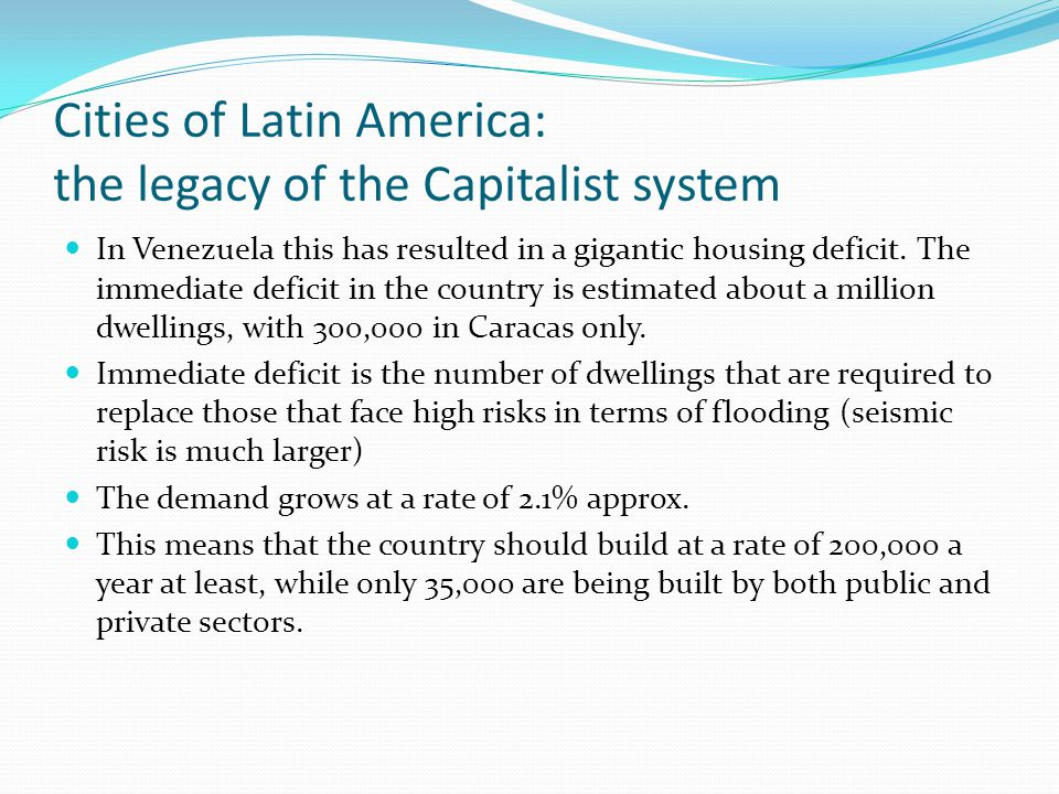 Cities of Latin America: the legacy of the Capitalist system In Venezuela this has resulted in a gigantic housing deficit. The immediate deficit in th