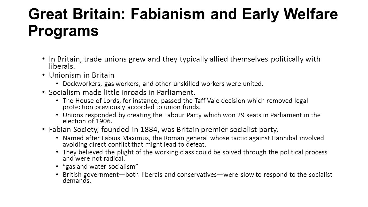 Continued Some socialists goals achieved under the ministry of David Lloyd George Labor exchanges were established Certain trades—like lace making—became regulated National Insurance Act of 1911 provided unemployment benefits and healthcare The new taxes and social programs in Britain illustrate that the state was taking on an expanded role in the life of its citizens.