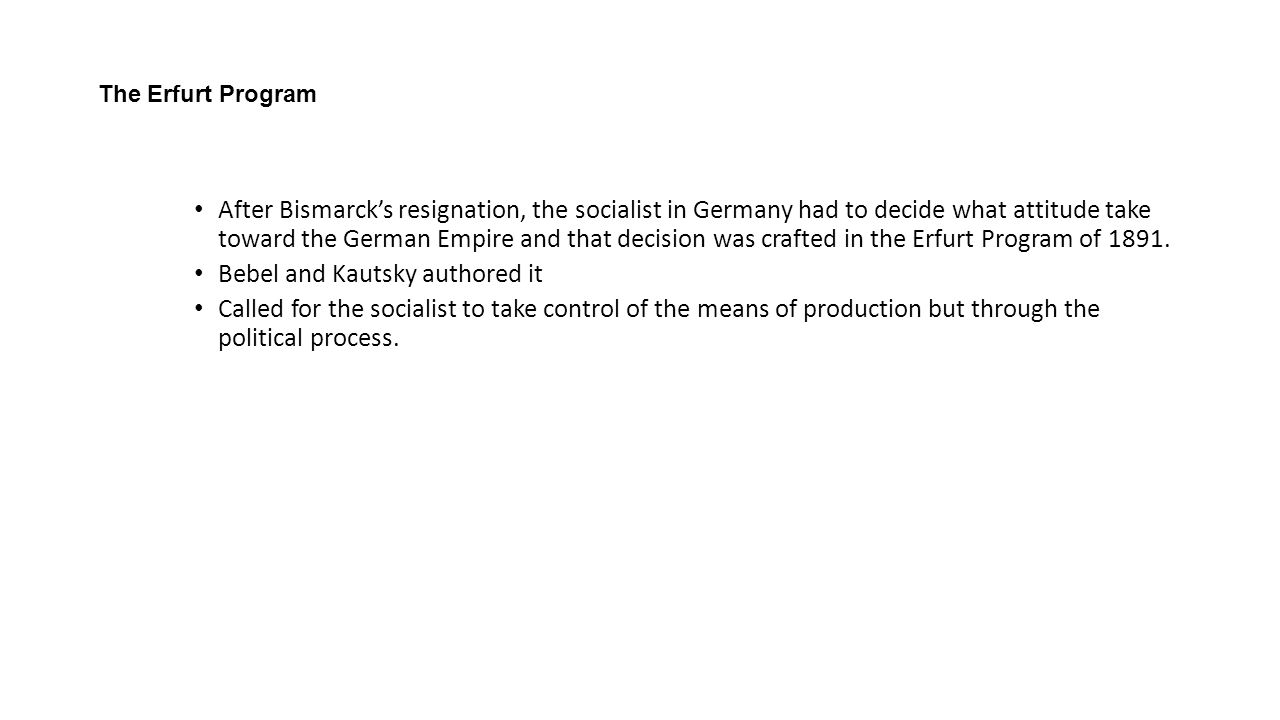 The Erfurt Program After Bismarck's resignation, the socialist in Germany had to decide what attitude take toward the German Empire and that decision