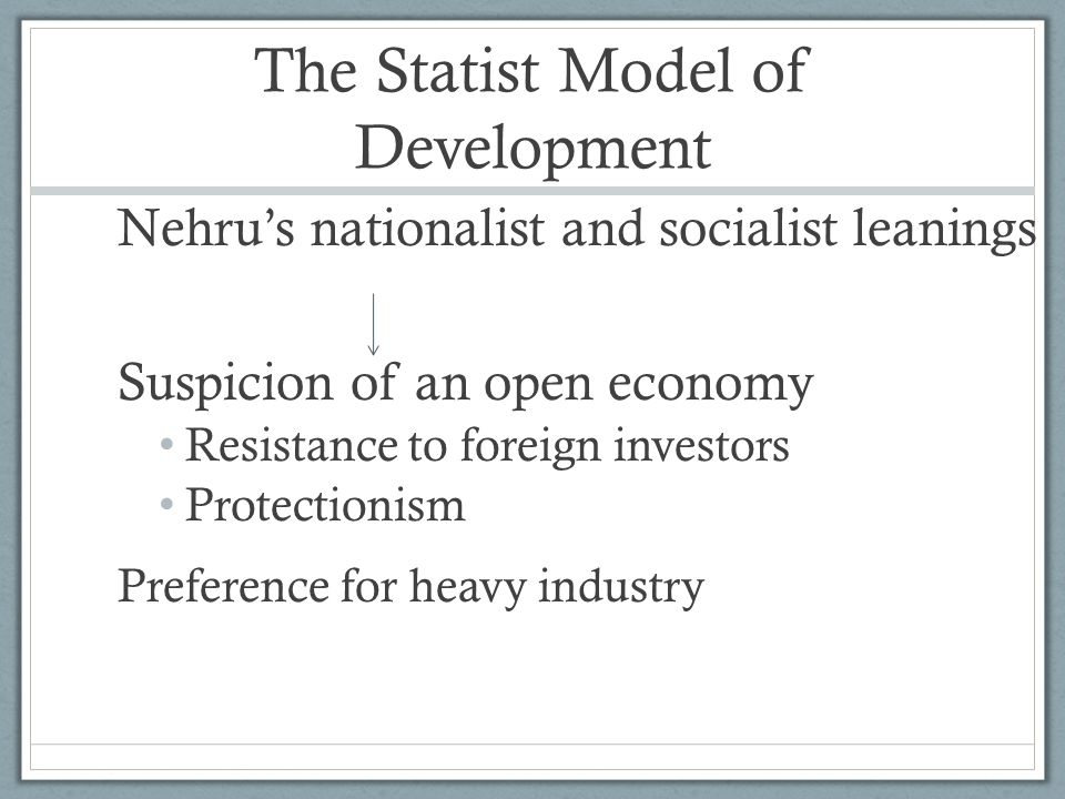 The Statist Model of Development Nehru's nationalist and socialist leanings Suspicion of an open economy Resistance to foreign investors Protectionism Preference for heavy industry
