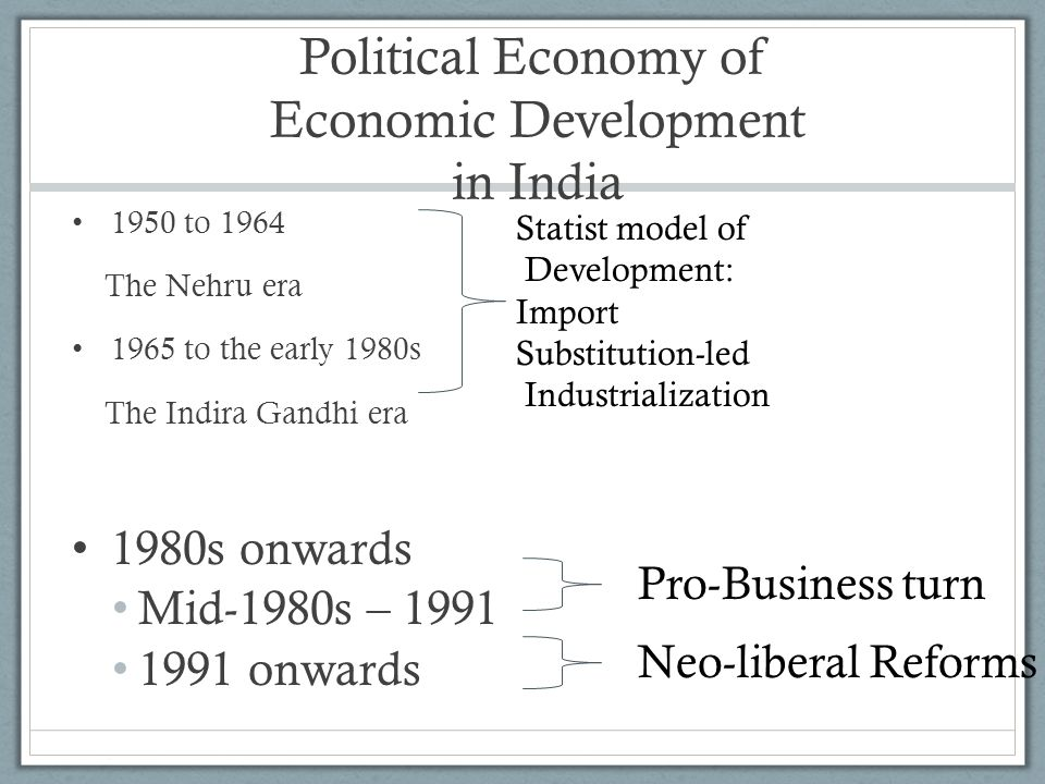 Political Economy of Economic Development in India 1950 to 1964 The Nehru era 1965 to the early 1980s The Indira Gandhi era 1980s onwards Mid-1980s – 1991 1991 onwards Statist model of Development: Import Substitution-led Industrialization Pro-Business turn Neo-liberal Reforms