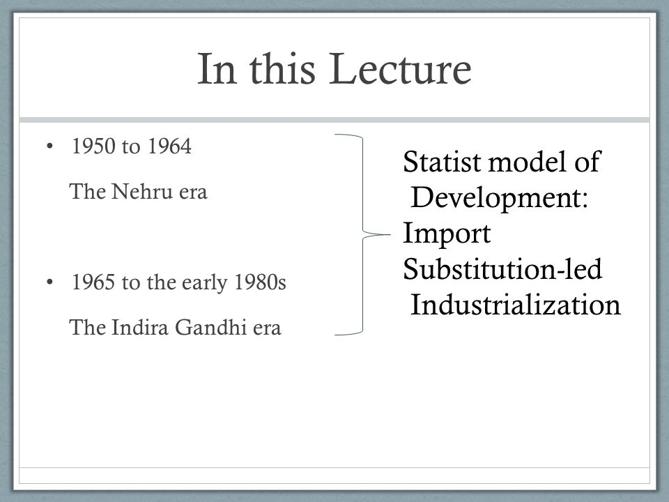 In this Lecture 1950 to 1964 The Nehru era 1965 to the early 1980s The Indira Gandhi era Statist model of Development: Import Substitution-led Industrialization