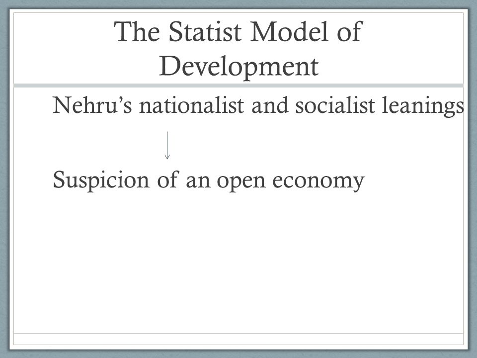 The Statist Model of Development Nehru's nationalist and socialist leanings Suspicion of an open economy