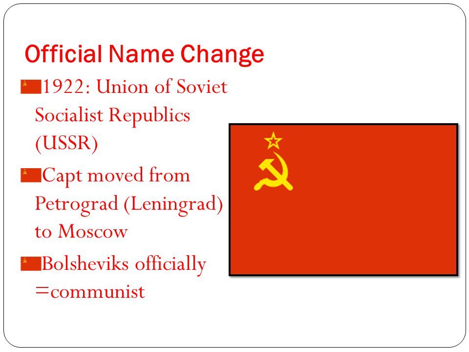 Official Name Change 1922: Union of Soviet Socialist Republics (USSR) Capt moved from Petrograd (Leningrad) to Moscow Bolsheviks officially =communist
