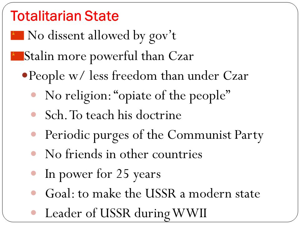 Totalitarian State No dissent allowed by gov't Stalin more powerful than Czar People w/ less freedom than under Czar No religion: opiate of the people Sch.