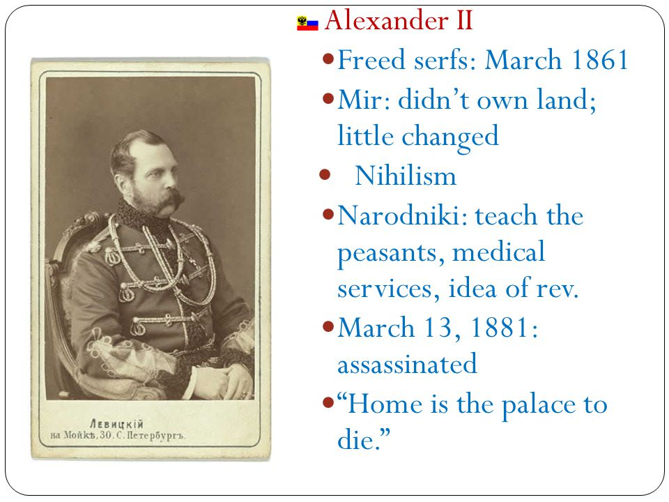 Alexander II Freed serfs: March 1861 Mir: didn't own land; little changed Nihilism Narodniki: teach the peasants, medical services, idea of rev.