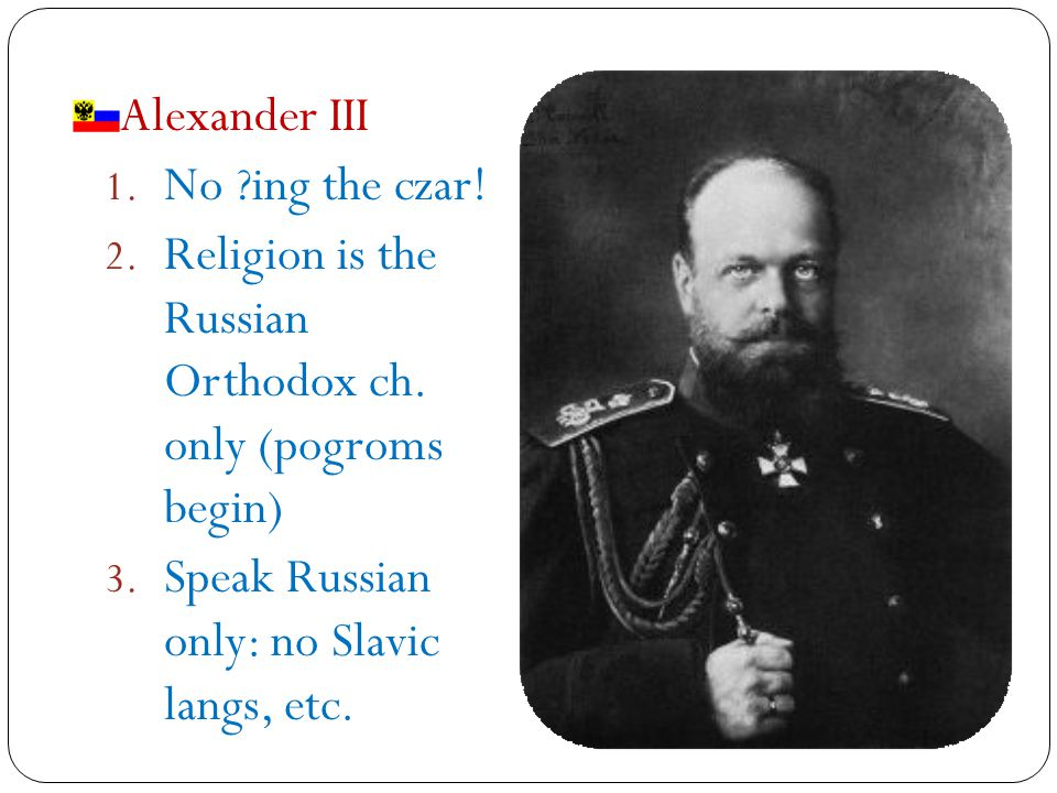 Alexander III 1. No ing the czar. 2. Religion is the Russian Orthodox ch.