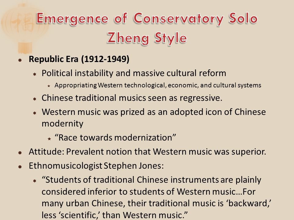  Republic Era (1912-1949)  Political instability and massive cultural reform  Appropriating Western technological, economic, and cultural systems  Chinese traditional musics seen as regressive.