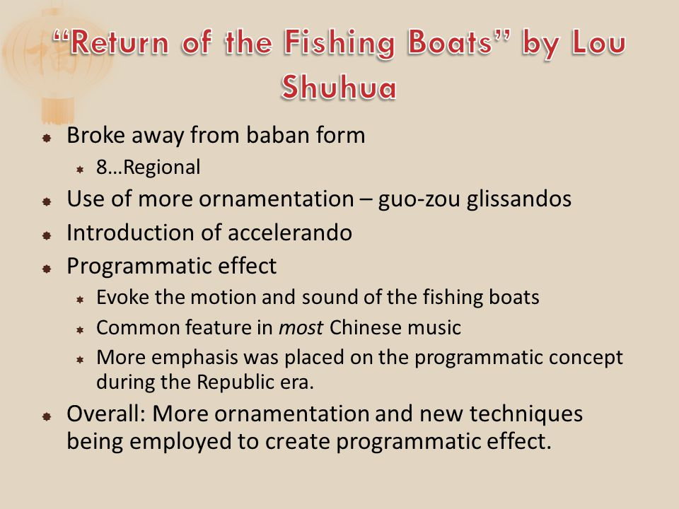  Broke away from baban form  8…Regional  Use of more ornamentation – guo-zou glissandos  Introduction of accelerando  Programmatic effect  Evoke the motion and sound of the fishing boats  Common feature in most Chinese music  More emphasis was placed on the programmatic concept during the Republic era.