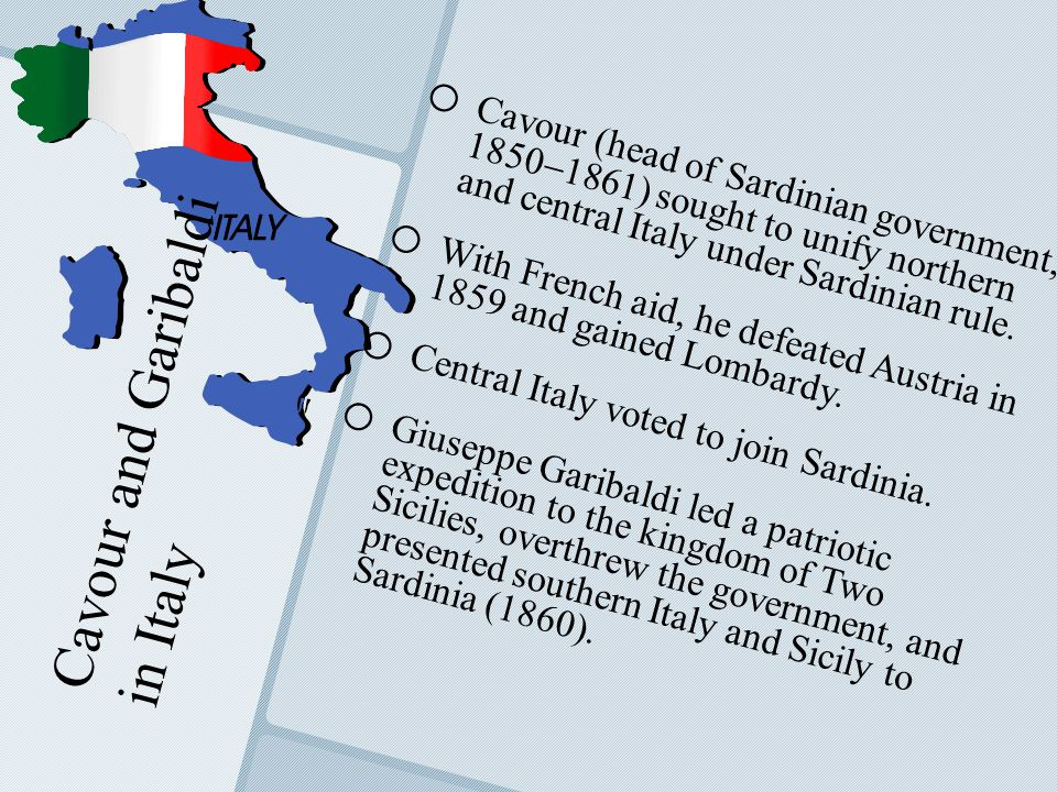 Cavour and Garibaldi in Italy o o Cavour (head of Sardinian government, 1850  1861) sought to unify northern and central Italy under Sardinian rule.