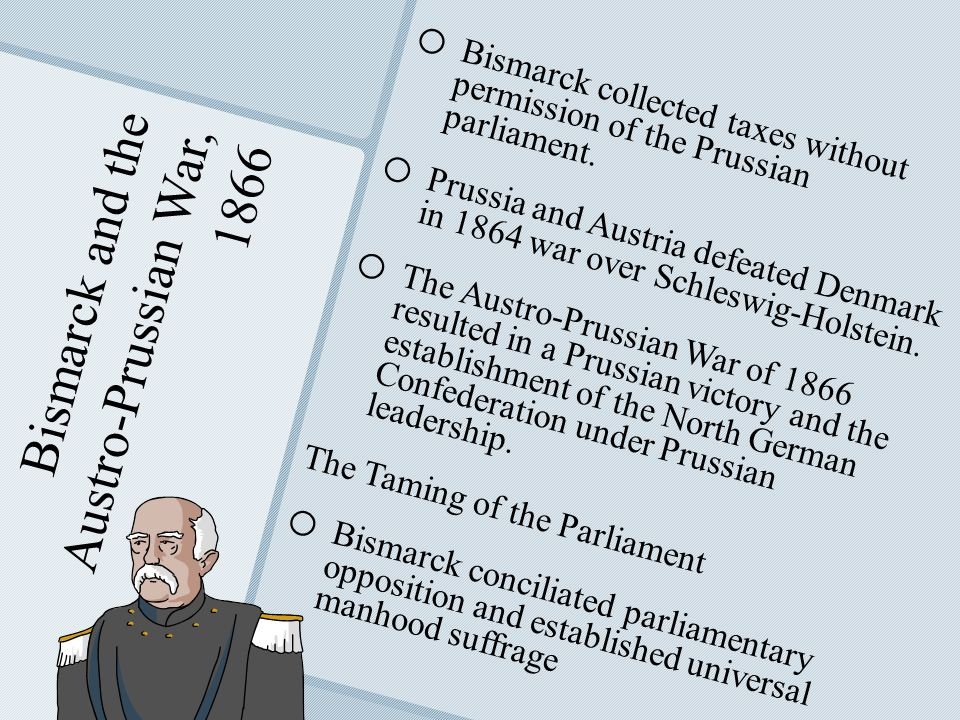 Bismarck and the Austro-Prussian War, 1866 o o Bismarck collected taxes without permission of the Prussian parliament.