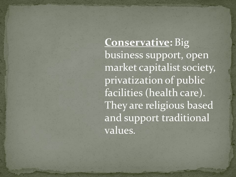 Conservative: Big business support, open market capitalist society, privatization of public facilities (health care).