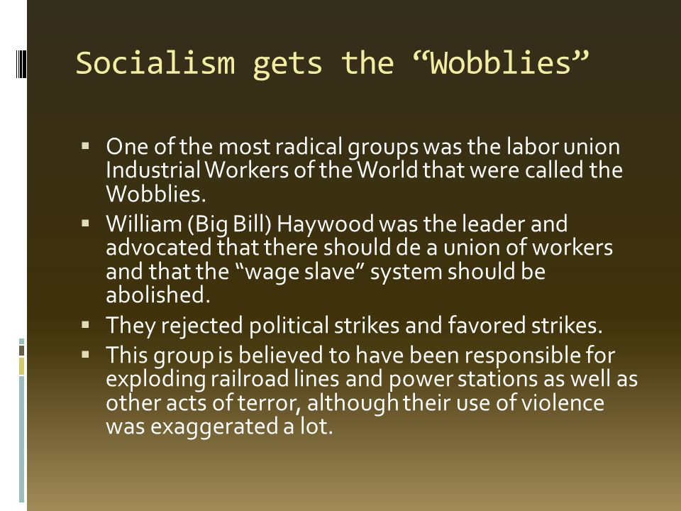 Socialism gets the Wobblies  One of the most radical groups was the labor union Industrial Workers of the World that were called the Wobblies.