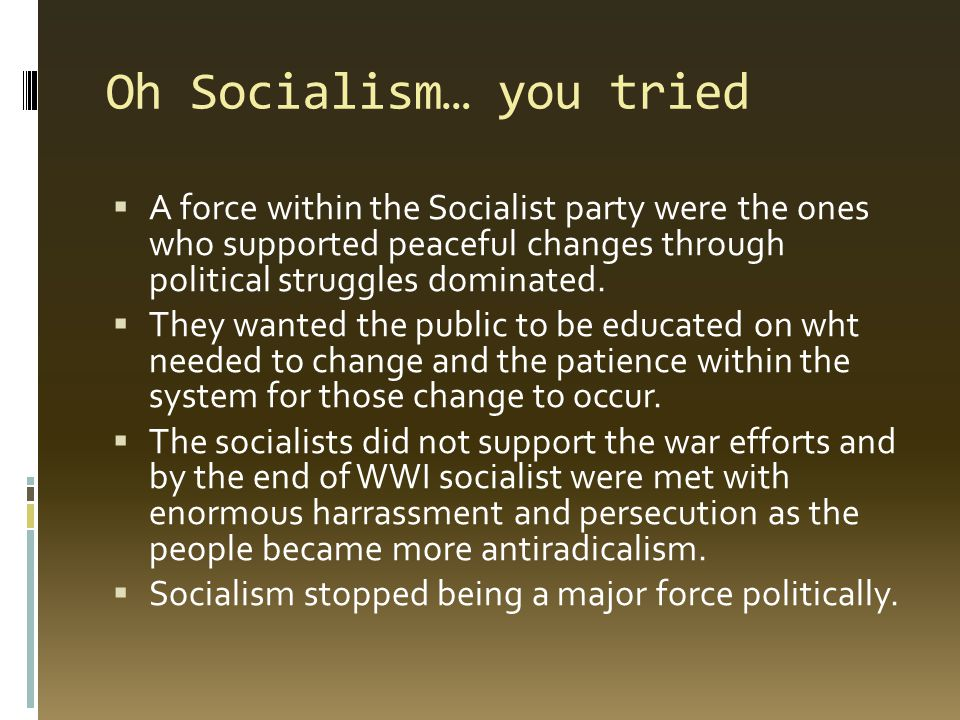 Oh Socialism… you tried  A force within the Socialist party were the ones who supported peaceful changes through political struggles dominated.