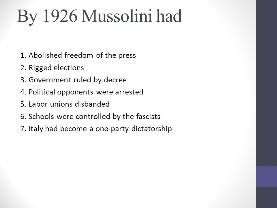 By 1926 Mussolini had 1. Abolished freedom of the press 2. Rigged elections 3. Government ruled by decree 4. Political opponents were arrested 5. Labo