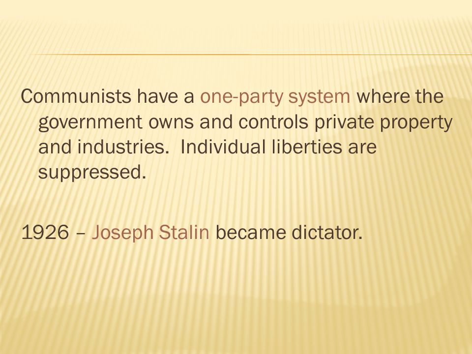 Communists have a one-party system where the government owns and controls private property and industries. Individual liberties are suppressed. 1926 –